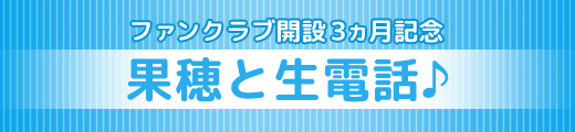 ファンクラブ開設3ヵ月記念「果穂と生電話♪」